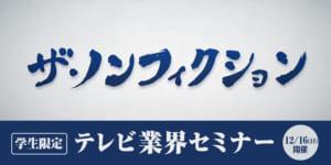 【学生限定!】テレビ業界セミナー ~フジテレビ『ザ・ノンフィクション』チーフプロデューサー 張江泰之さんによるセミナー開催!~