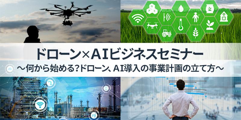 ドローン×AI ビジネスセミナー ~何から始める?ドローン、AI導入の事業計画の立て方~