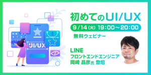初めてのUI/UX ~LINE株式会社 フロントエンドエンジニア・岡崎晶彦氏を迎えて~【無料】Webinar!