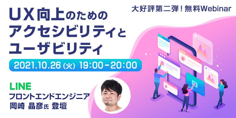 大好評第二弾!LINE株式会社 岡崎晶彦氏Webinar   UX向上のためのアクセシビリティとユーザビリティ